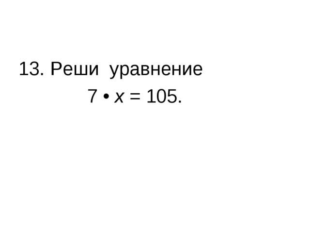 13. Реши уравнение 7 • х = 105.