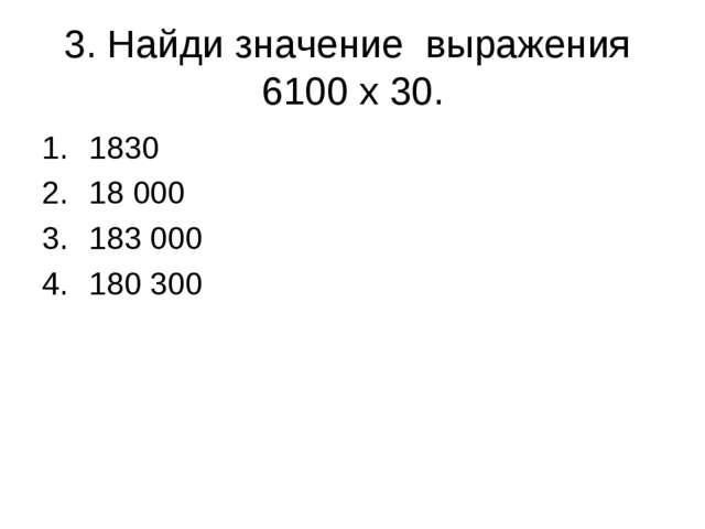 3. Найди значение выражения 6100 х 30. 1830 18 000 183 000 180 300