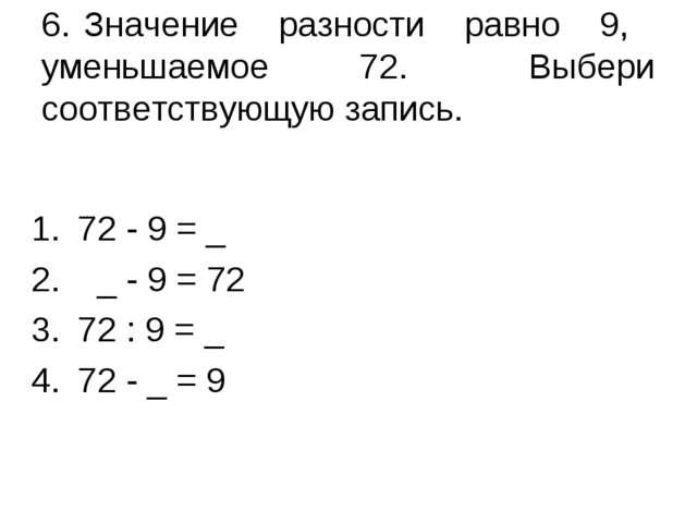6. Значение разности равно 9, уменьшаемое 72. Выбери соответствующую запись....