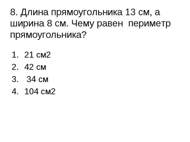 8. Длина прямоугольника 13 см, а ширина 8 см. Чему равен периметр прямоугольн...