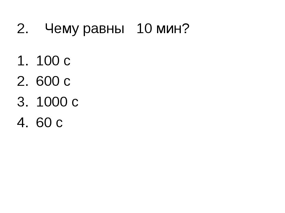 2. Чему равны 10 мин? 100 с 600 с 1000 с 60 с