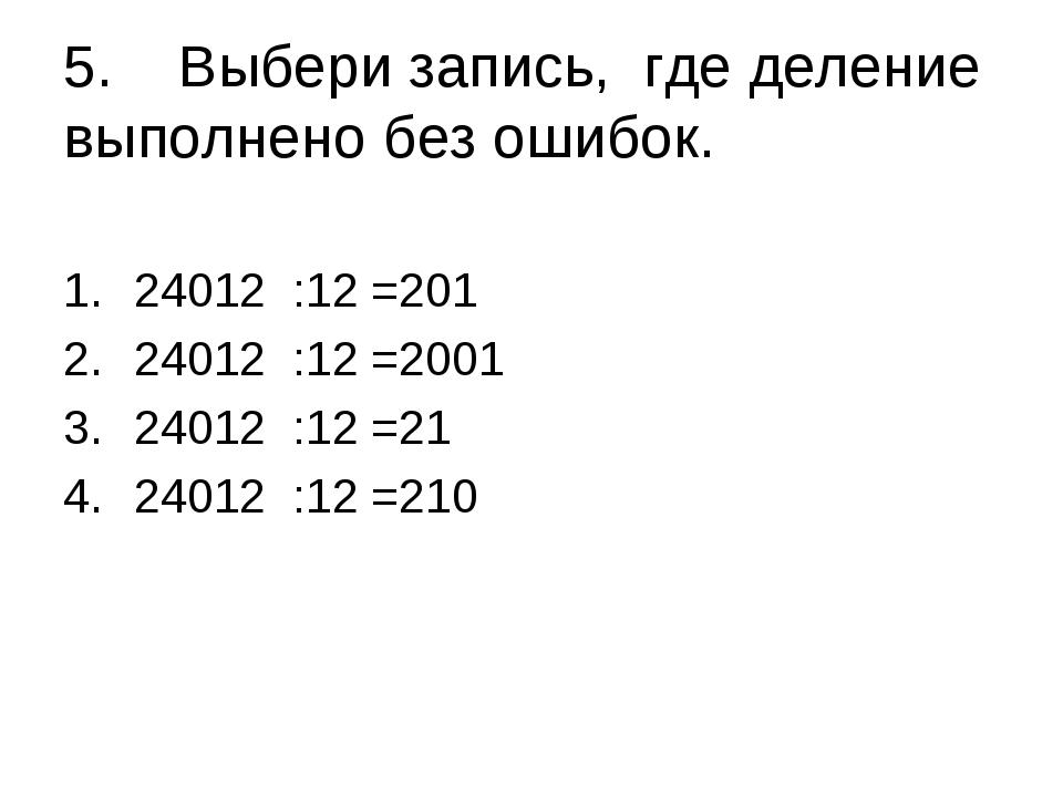 5. Выбери запись, где деление выполнено без ошибок. 24012 :12 =201 24012 :12...