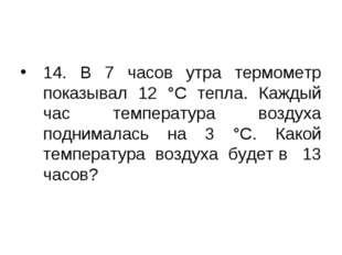 14. В 7 часов утра термометр показывал 12 °С тепла. Каждый час температура