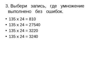 3. Выбери запись, где умножение выполнено без ошибок. 135 х 24 = 810 135 х 24