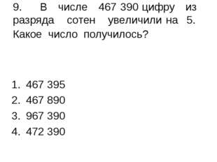 9. В числе 467 390 цифру из разряда сотен увеличили на 5. Какое число получил