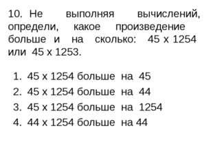 10.Не выполняя вычислений, определи, какое произведение больше и на сколько: