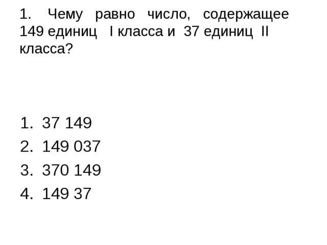 1. Чему равно число, содержащее 149 единиц I класса и 37 единиц II класса? 37...