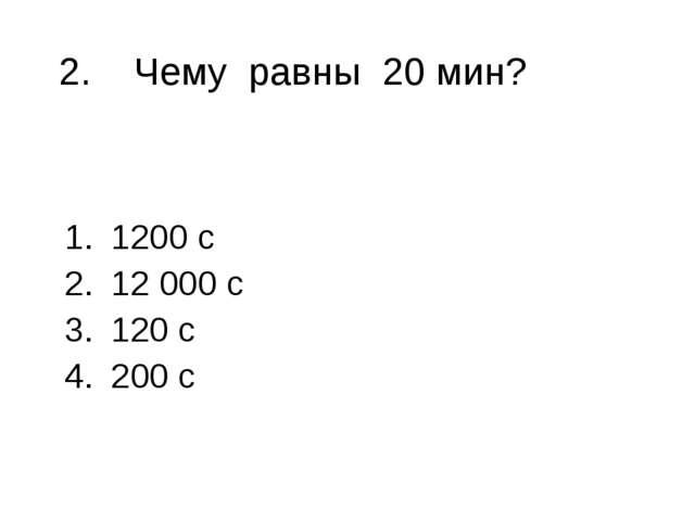 2. Чему равны 20 мин? 1200 с 12 000 с 120 с 200 с