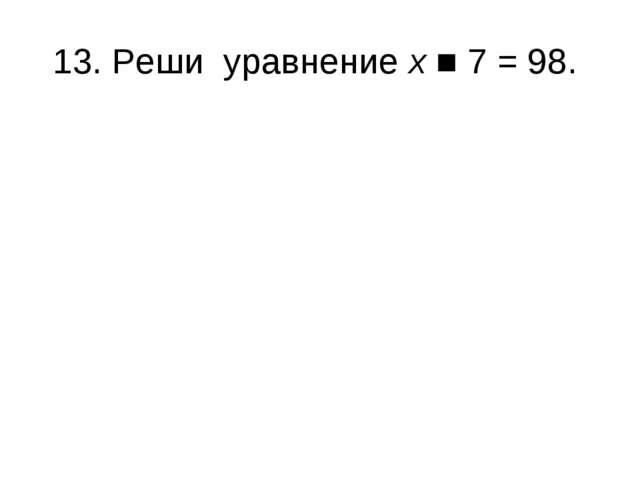 13. Реши уравнение х ■ 7 = 98.