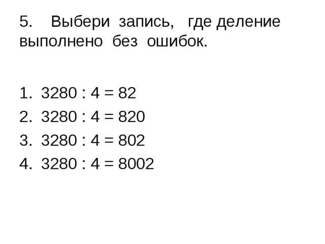 5. Выбери запись, где деление выполнено без ошибок. 3280 : 4 = 82 3280 : 4 =...