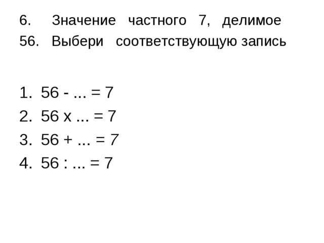 6.Значение частного 7, делимое 56. Выбери соответствующую запись 56 - ... =...