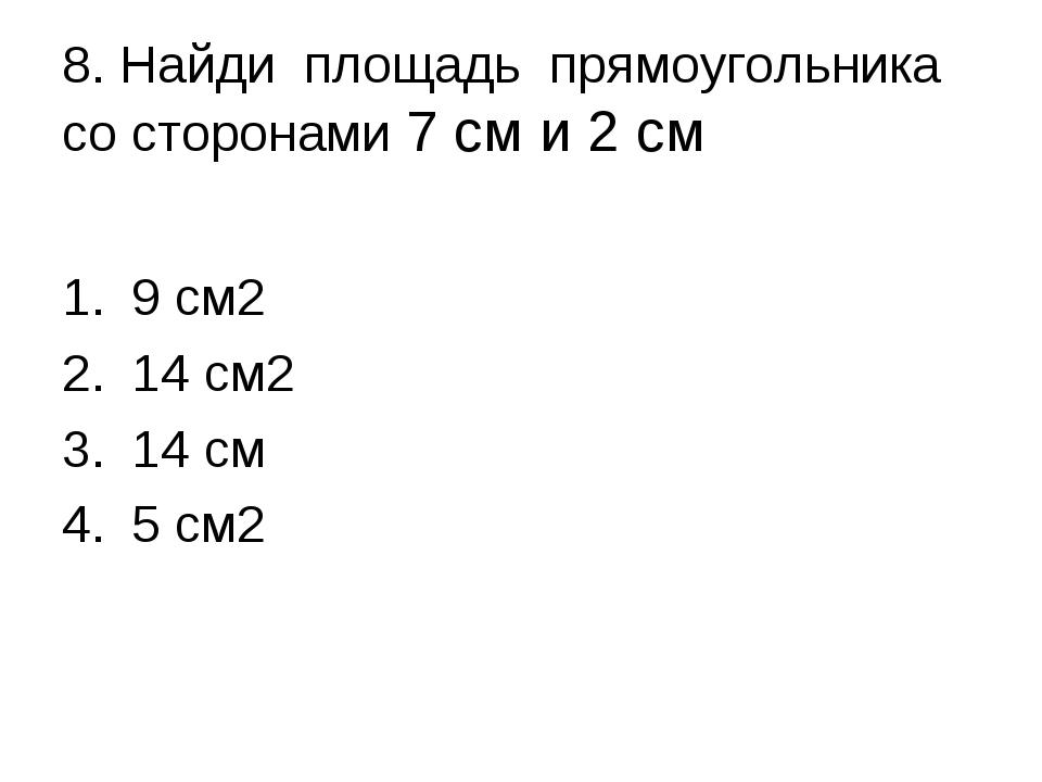8. Найди площадь прямоугольника со сторонами 7 см и 2 см 9 см2 14 см2 14 см 5...