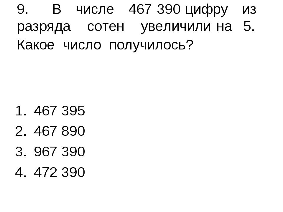 9. В числе 467 390 цифру из разряда сотен увеличили на 5. Какое число получил...