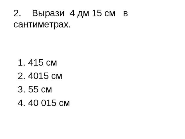 2.Вырази 4 дм 15 см в сантиметрах. 415 см 4015 см 55 см 40 015 см