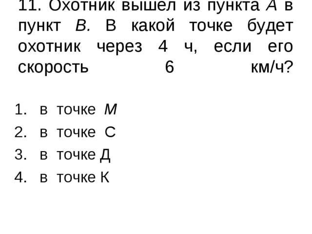 11. Охотник вышел из пункта А в пункт В. В какой точке будет охотник через 4...