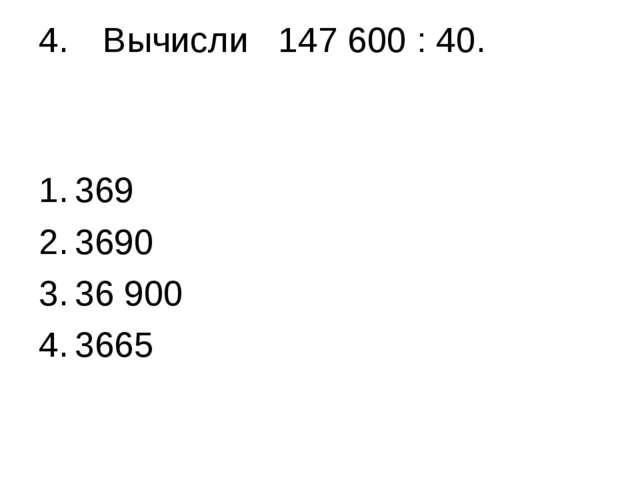 4.Вычисли 147 600 : 40. 369 3690 36 900 3665
