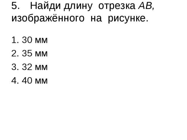 5.Найди длину отрезка АВ, изображённого на рисунке. 30 мм 35 мм 32 мм 40 мм