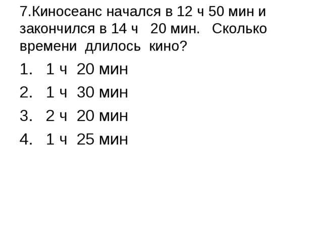 7.Киносеанс начался в 12 ч 50 мин и закончился в 14 ч 20 мин. Сколько времен...