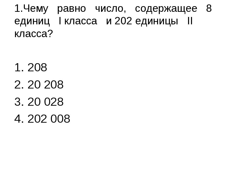 1.Чему равно число, содержащее 8 единиц I класса и 202 единицы II класса? 20...
