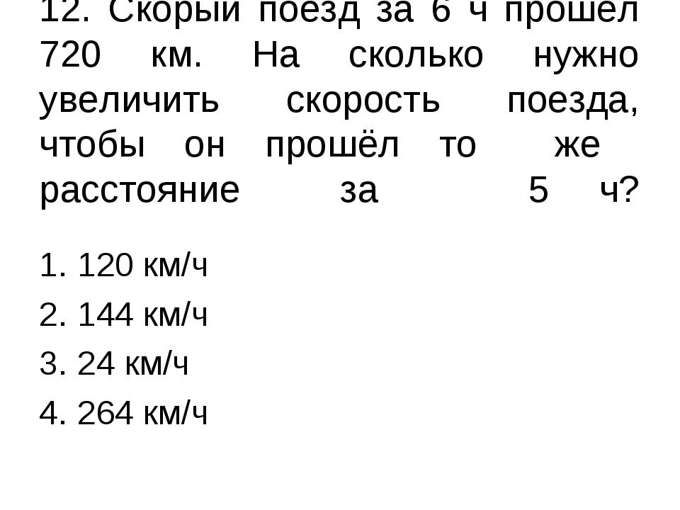 12. Скорый поезд за 6 ч прошёл 720 км. На сколько нужно увеличить скорость по...