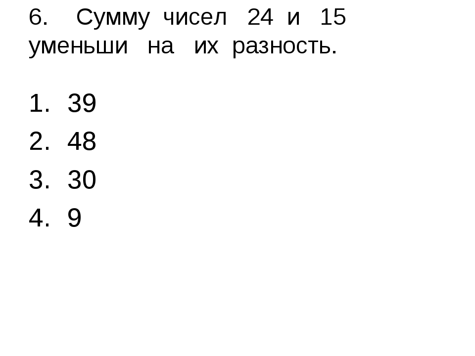 6.Сумму чисел 24 и 15 уменьши на их разность. 39 48 30 9
