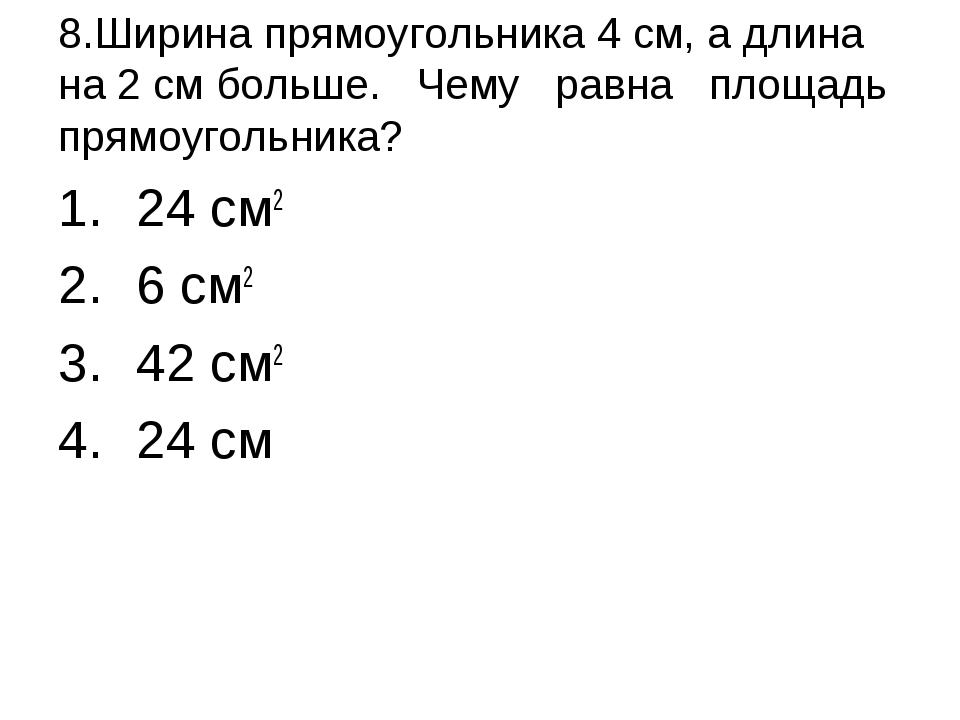 8.Ширина прямоугольника 4 см, а длина на 2 см больше. Чему равна площадь пря...