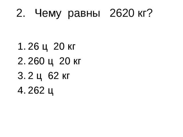2.Чему равны 2620 кг? 26 ц 20 кг 260 ц 20 кг 2 ц 62 кг 262 ц