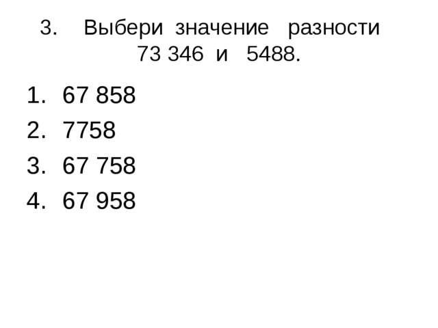 3.Выбери значение разности 73 346 и 5488. 67 858 7758 67 758 67 958