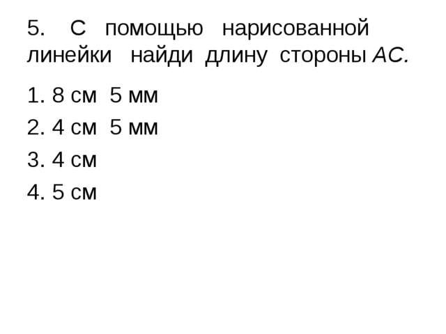 5. С помощью нарисованной линейки найди длину стороны АС. 8 см 5 мм 4 см 5...