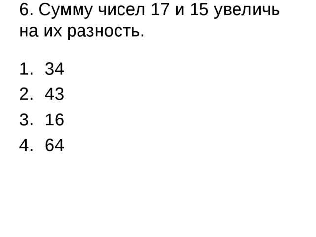 6. Сумму чисел 17 и 15 увеличь на их разность. 34 43 16 64