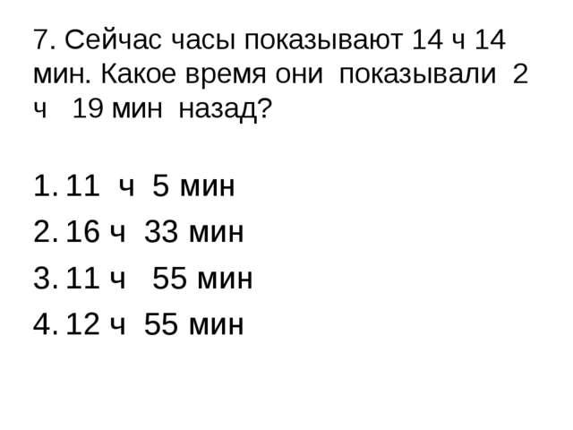 7. Сейчас часы показывают 14 ч 14 мин. Какое время они показывали 2 ч 19 мин...