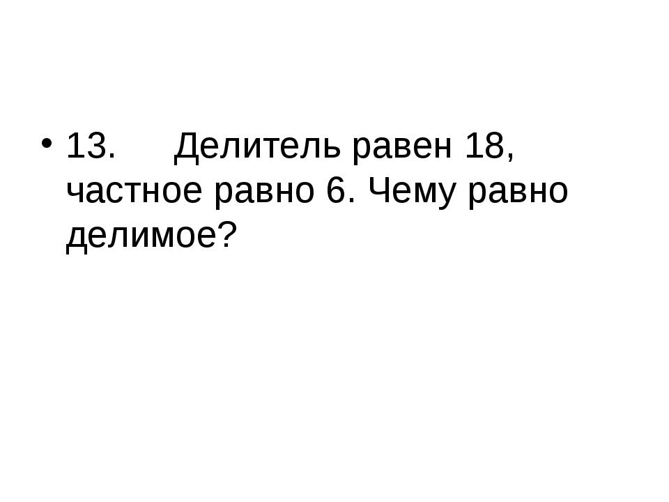 13.Делитель равен 18, частное равно 6. Чему равно делимое?