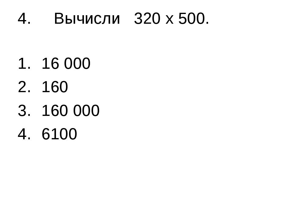 4. Вычисли 320 х 500. 16 000 160 160 000 6100