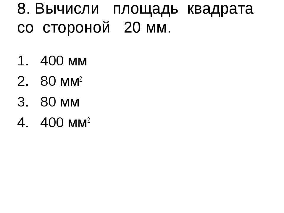 8. Вычисли площадь квадрата со стороной 20 мм. 400 мм 80 мм2 80 мм 400 мм2
