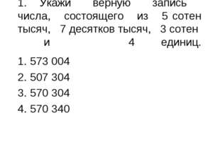1.Укажи верную запись числа, состоящего из 5 сотен тысяч, 7 десятков тысяч,