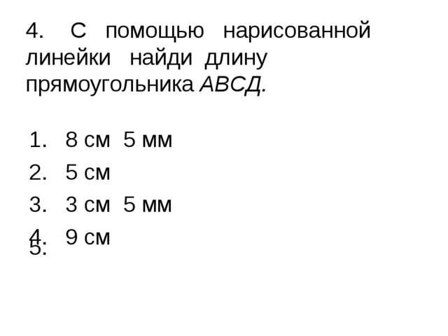 4.С помощью нарисованной линейки найди длину прямоугольника АВСД. 8 см 5 мм...