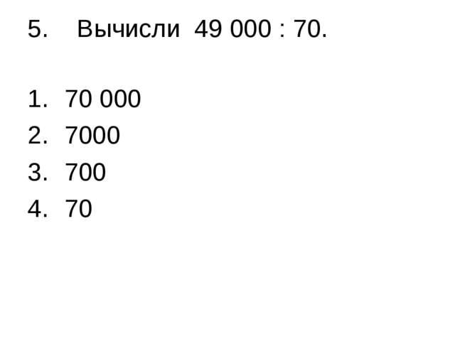 5. Вычисли 49 000 : 70. 70 000 7000 700 70