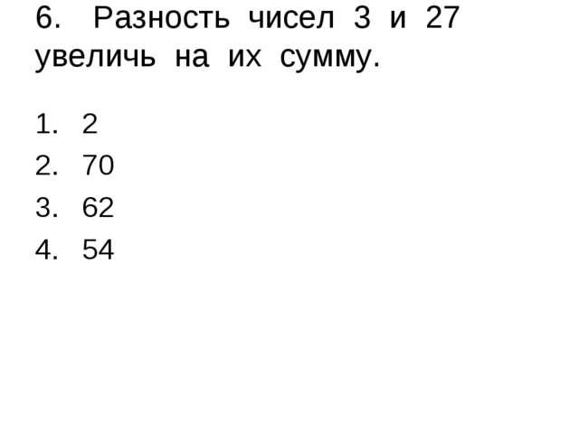 6.Разность чисел 3 и 27 увеличь на их сумму. 2 70 62 54