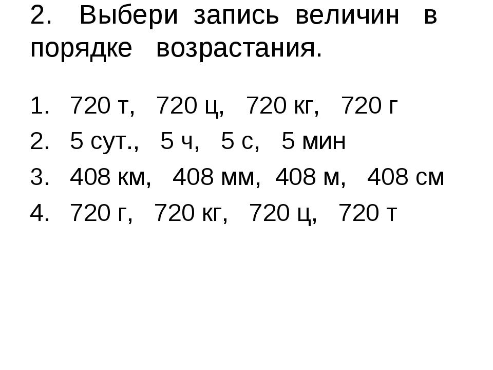 2.Выбери запись величин в порядке возрастания. 720 т, 720 ц, 720 кг, 720 г 5...