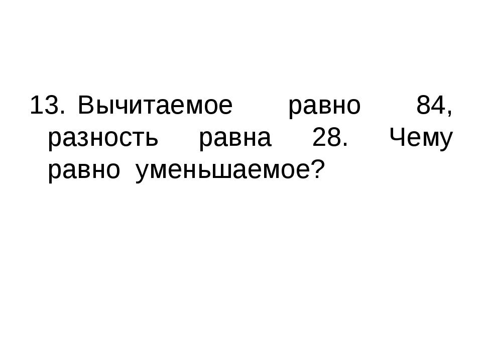 13.Вычитаемое равно 84, разность равна 28. Чему равно уменьшаемое?