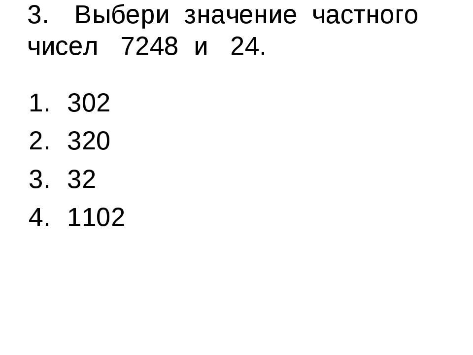 3.Выбери значение частного чисел 7248 и 24. 302 320 32 1102