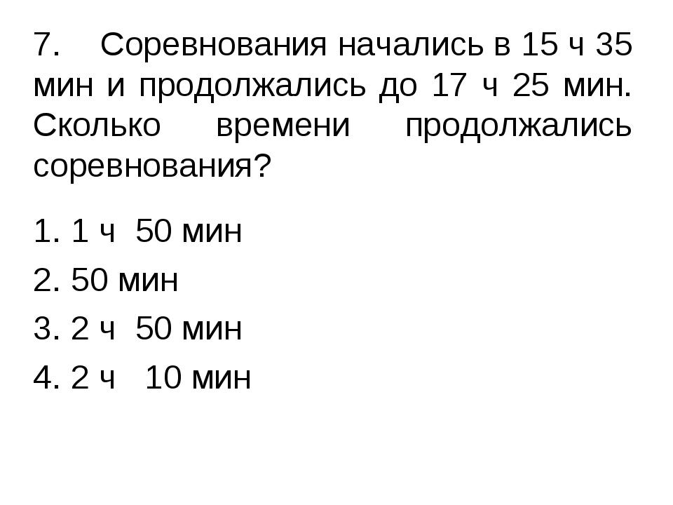 7.Соревнования начались в 15 ч 35 мин и продолжались до 17 ч 25 мин. Скольк...