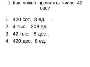 1. Как можно прочитать число 42 080? 420 сот. 8 ед., 4 тыс. 208 ед. 42 тыс.