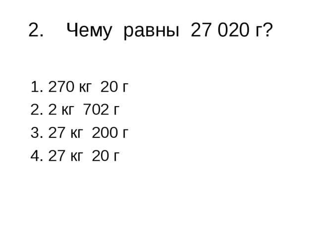 2. Чему равны 27 020 г? 270 кг 20 г 2 кг 702 г 27 кг 200 г 27 кг 20 г