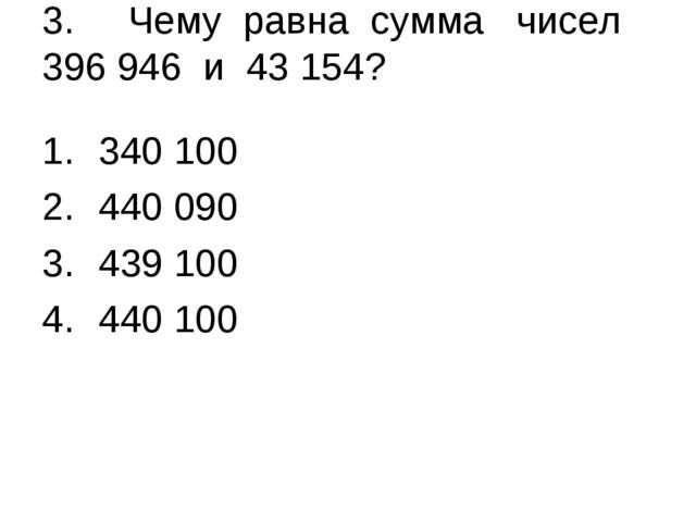 3. Чему равна сумма чисел 396 946 и 43 154? 340 100 440 090 439 100 440 100
