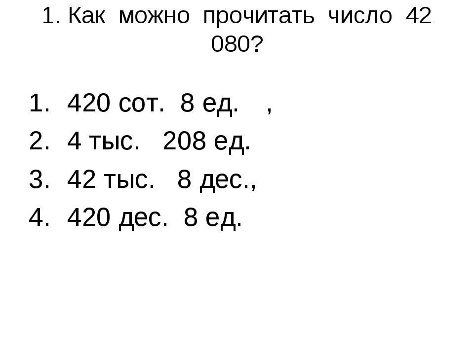 1. Как можно прочитать число 42 080? 420 сот. 8 ед., 4 тыс. 208 ед. 42 тыс....
