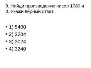 9. Найди произведение чисел 1080 и 3. Укажи верный ответ. 1) 5400 2) 3204 3