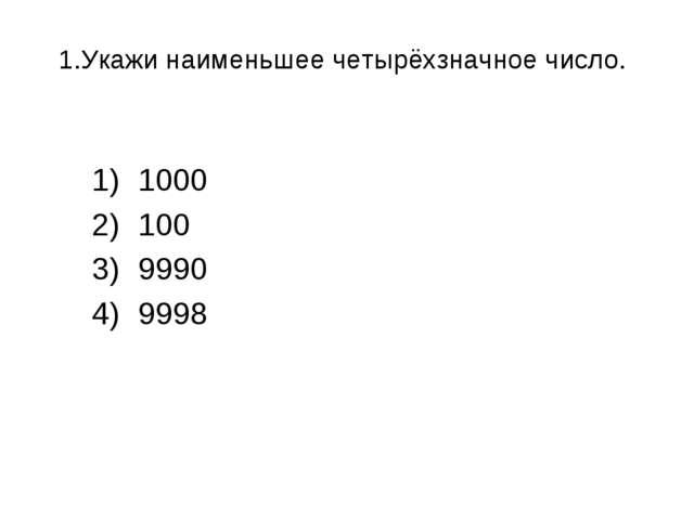 1.Укажи наименьшее четырёхзначное число. 1000 100 9990 9998