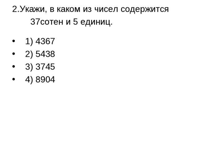 2.Укажи, в каком из чисел содержится 37сотен и 5 единиц. 1) 4367 2) 5438 3)...