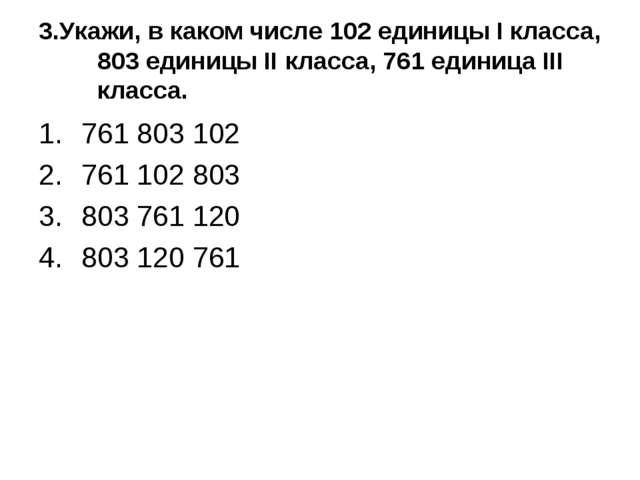3.Укажи, в каком числе 102 единицы I класса, 803 единицы II класса, 761 едини...